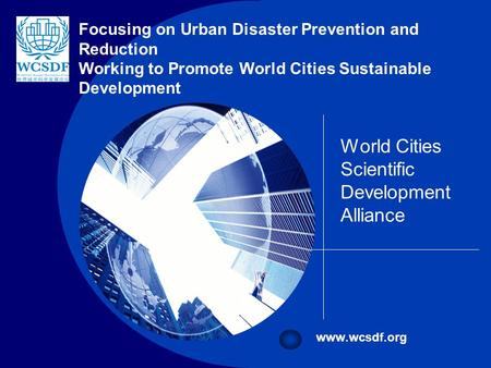 Company LOGO World Cities Scientific Development Alliance www.wcsdf.org Focusing on Urban Disaster Prevention and Reduction Working to Promote World Cities.