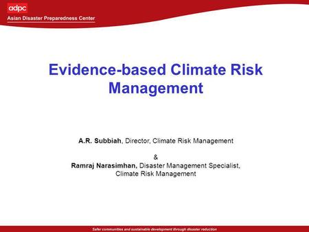 Evidence-based Climate Risk Management A.R. Subbiah, Director, Climate Risk Management & Ramraj Narasimhan, Disaster Management Specialist, Climate Risk.