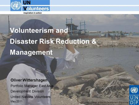 UNV is administered by the UN Development Programme Volunteerism and Disaster Risk Reduction & Management Oliver Wittershagen Portfolio Manager East Asia.