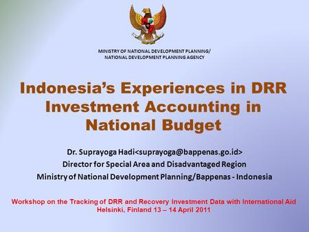MINISTRY OF NATIONAL DEVELOPMENT PLANNING/ NATIONAL DEVELOPMENT PLANNING AGENCY Indonesias Experiences in DRR Investment Accounting in National Budget.