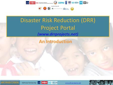 ISDR Asia Partnership www.drrprojects.net Disaster Risk Reduction (DRR) Project Portal (www.drrprojects.net) An Introduction.