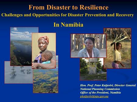 From Disaster to Resilience Challenges and Opportunities for Disaster Prevention and Recovery In Namibia Hon. Prof. Peter Katjavivi, Director General National.