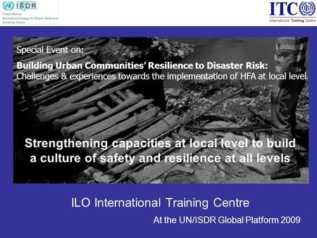 Strengthening capacities at local level to build a culture of safety and resilience at all levels ILO International Training Centre At the UN/ISDR Global.