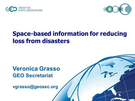 © GEO Secretariatslide 1 Space-based information for reducing loss from disasters Veronica Grasso GEO Secretariat