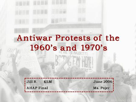 Antiwar Protests of the 1960s and 1970s Jill R. KLMJune 2006 Jill R. KLMJune 2006 AHAP FinalMs. Pojer AHAP FinalMs. Pojer.
