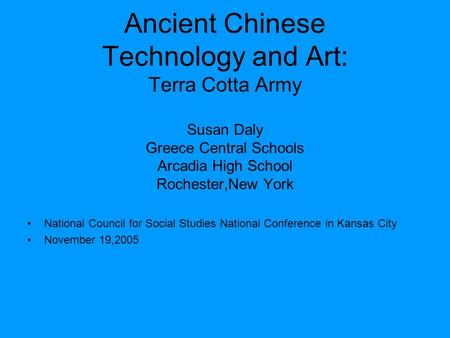 Ancient Chinese Technology and Art: Terra Cotta Army Susan Daly Greece Central Schools Arcadia High School Rochester,New York National Council for Social.