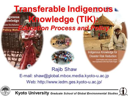 Kyoto University Graduate School of Global Environmental Studies Transferable Indigenous Knowledge (TIK): Education Process and Policy Rajib Shaw E-mail: