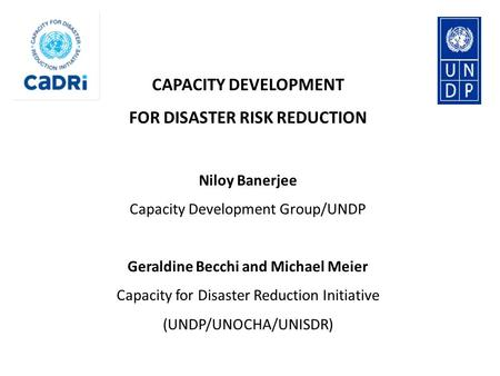 CAPACITY DEVELOPMENT FOR DISASTER RISK REDUCTION Niloy Banerjee Capacity Development Group/UNDP Geraldine Becchi and Michael Meier Capacity for Disaster.