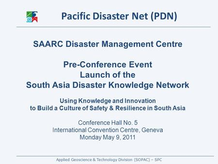 Applied Geoscience & Technology Division (SOPAC) – SPC SAARC Disaster Management Centre Pre-Conference Event Launch of the South Asia Disaster Knowledge.