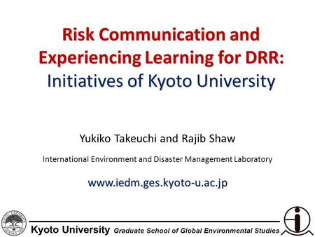 Kyoto University Graduate School of Global Environmental Studies Risk Communication and Experiencing Learning for DRR: Initiatives of Kyoto University.