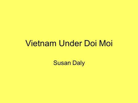 Vietnam Under Doi Moi Susan Daly. When Vietnam was reunited under one communist government in 1975, it began a campaign of Stalinist type economic changes.