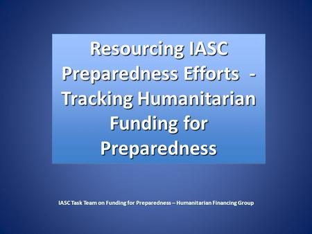 Resourcing IASC Preparedness Efforts - Tracking Humanitarian Funding for Preparedness IASC Task Team on Funding for Preparedness – Humanitarian Financing.
