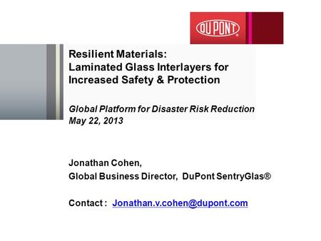 Resilient Materials: Laminated Glass Interlayers for Increased Safety & Protection Global Platform for Disaster Risk Reduction May 22, 2013 Jonathan Cohen,