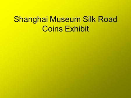 Shanghai Museum Silk Road Coins Exhibit. In 2004,the Shanghai Museum put together an exhibit of coins from places along the old Silk Roads. These coins.