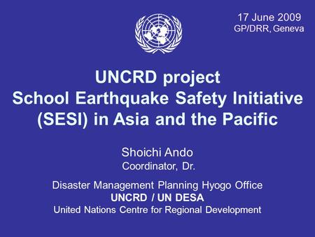 17 June 2009 GP/DRR, Geneva UNCRD project School Earthquake Safety Initiative (SESI) in Asia and the Pacific Shoichi Ando Coordinator, Dr. Disaster Management.