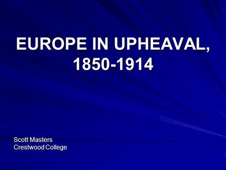 EUROPE IN UPHEAVAL, 1850-1914 Scott Masters Crestwood College.