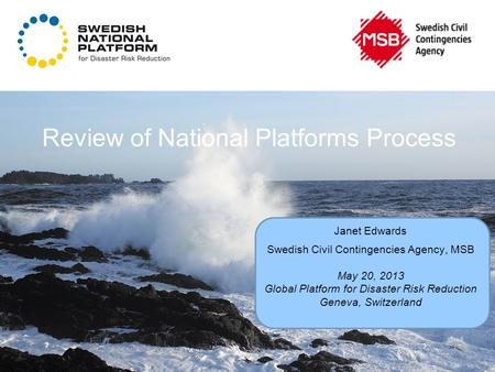 Review of National Platforms Process Janet Edwards Swedish Civil Contingencies Agency, MSB May 20, 2013 Global Platform for Disaster Risk Reduction Geneva,