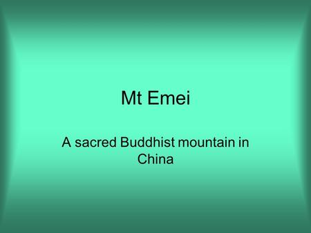 Mt Emei A sacred Buddhist mountain in China. There are four sacred mountains in China where Buddhist pilgrims climb as an act of worship. Mt. Emei is.