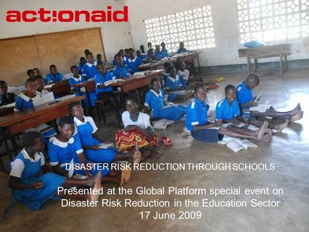 DISASTER RISK REDUCTION THROUGH SCHOOLS Presented at the Global Platform special event on Disaster Risk Reduction in the Education Sector 17 June 2009.