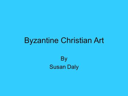 Byzantine Christian Art By Susan Daly. Byzantine Christian art is very stylized. It can be done in mosaic or painted but usually contains a lot of gold.