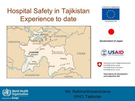 Hospital Safety in Tajikistan Experience to date Ms. Rahima Mukairshoeva WHO, Tajikistan Government of Japan.
