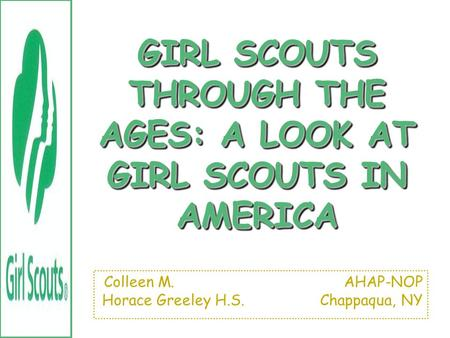 GIRL SCOUTS THROUGH THE AGES: A LOOK AT GIRL SCOUTS IN AMERICA Colleen M. AHAP-NOP Horace Greeley H.S. Chappaqua, NY.