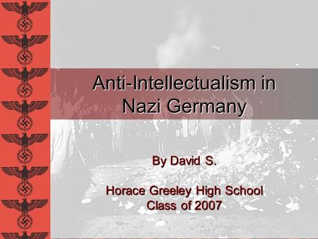 Anti-Intellectualism in Nazi Germany By David S. Horace Greeley High School Class of 2007.