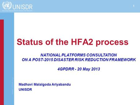 Www.unisdr.org 1 Status of the HFA2 process NATIONAL PLATFORMS CONSULTATION ON A POST-2015 DISASTER RISK REDUCTION FRAMEWORK 4GPDRR - 20 May 2013 Madhavi.