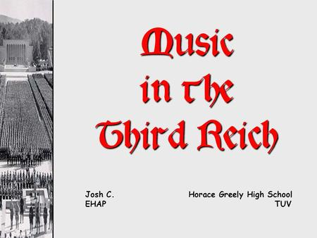 Music in the Third Reich Josh C. Horace Greely High School EHAP TUV.