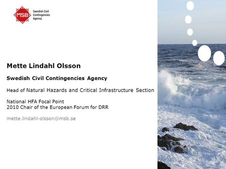 Mette Lindahl Olsson Swedish Civil Contingencies Agency Head of Natural Hazards and Critical Infrastructure Section National HFA Focal Point 2010 Chair.