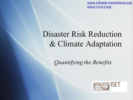 Disaster Risk Reduction & Climate Adaptation Quantifying the Benefits www.climate-transitions.org www.i-s-e-t.org.