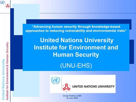 United Nations University Institute for Environment & Human Security Global Platform 2009 16 June 2009 Advancing Knowledge for Human Security and Development.