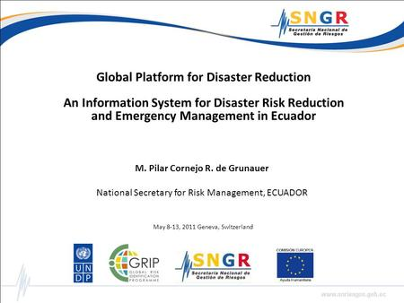 Global Platform for Disaster Reduction An Information System for Disaster Risk Reduction and Emergency Management in Ecuador M. Pilar Cornejo R. de Grunauer.