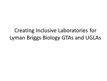 Creating Inclusive Laboratories for Lyman Briggs Biology GTAs and UGLAs.
