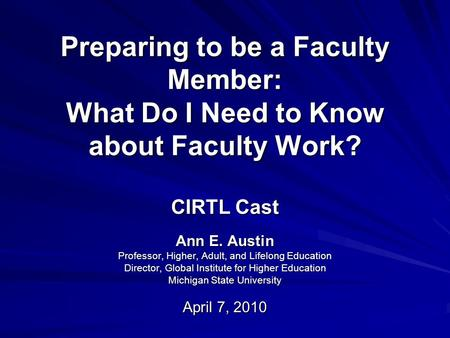 Preparing to be a Faculty Member: What Do I Need to Know about Faculty Work? CIRTL Cast Ann E. Austin Professor, Higher, Adult, and Lifelong Education.