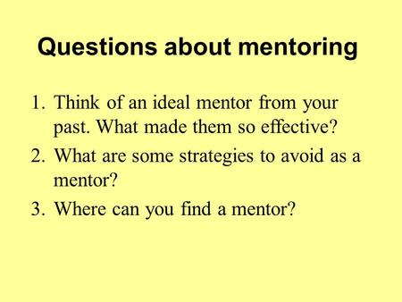 Questions about mentoring 1.Think of an ideal mentor from your past. What made them so effective? 2.What are some strategies to avoid as a mentor? 3.Where.