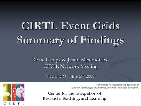 CIRTL Event Grids Summary of Findings Rique Campa & Justin Micomonaco CIRTL Network Meeting Tuesday October 27, 2009.