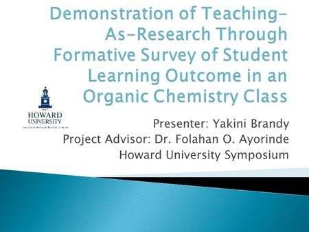 Demonstration of Teaching-As-Research Through Formative Survey of Student Learning Outcome in an Organic Chemistry Class Presenter: Yakini Brandy Project.