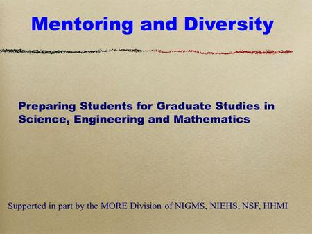 Mentoring and Diversity Preparing Students for Graduate Studies in Science, Engineering and Mathematics Supported in part by the MORE Division of NIGMS,