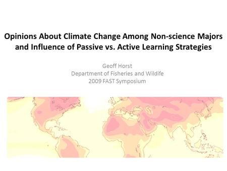 Opinions About Climate Change Among Non-science Majors and Influence of Passive vs. Active Learning Strategies Geoff Horst Department of Fisheries and.