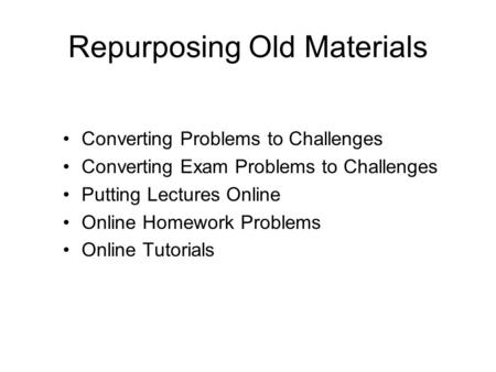 Repurposing Old Materials Converting Problems to Challenges Converting Exam Problems to Challenges Putting Lectures Online Online Homework Problems Online.