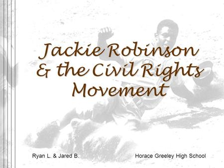 Jackie Robinson & the Civil Rights Movement Ryan L. & Jared B. Horace Greeley High School.
