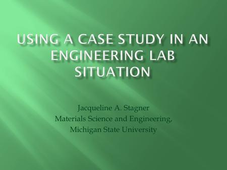Jacqueline A. Stagner Materials Science and Engineering, Michigan State University.