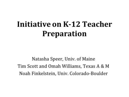 Initiative on K-12 Teacher Preparation Natasha Speer, Univ. of Maine Tim Scott and Omah Williams, Texas A & M Noah Finkelstein, Univ. Colorado-Boulder.
