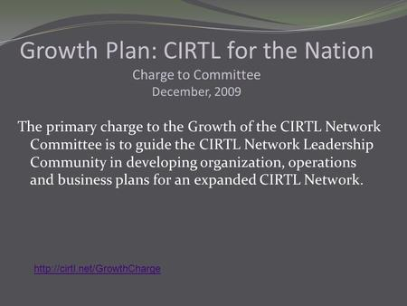 The primary charge to the Growth of the CIRTL Network Committee is to guide the CIRTL Network Leadership Community in developing organization, operations.