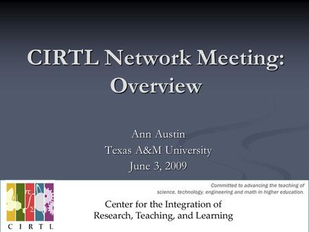 CIRTL Network Meeting: Overview Ann Austin Texas A&M University June 3, 2009.