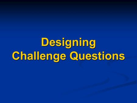 Designing Challenge Questions. One Difference Between Challenge-Based and Taxonomy-Based Instruction The order that material is presented is reversed.