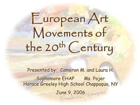 European Art Movements of the 20 th Century Presented by: Cameron M. and Laura H. Sophomore EHAP Ms. Pojer Horace Greeley High School Chappaqua, NY June.