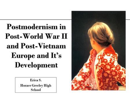 Postmodernism in Post-World War II and Post-Vietnam Europe and Its Development Erica S. Horace Greeley High School.