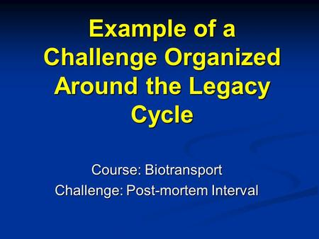Example of a Challenge Organized Around the Legacy Cycle Course: Biotransport Challenge: Post-mortem Interval.